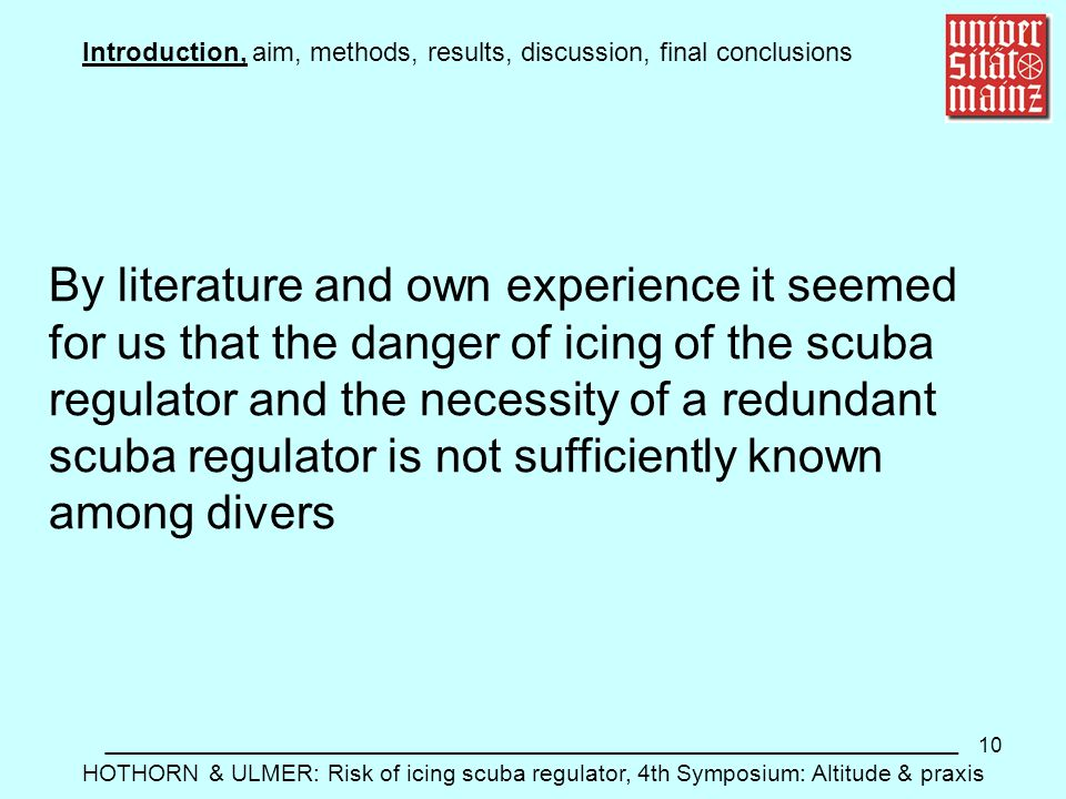 10 Introduction, aim, methods, results, discussion, final conclusions __________________________________________________________ HOTHORN & ULMER: Risk of icing scuba regulator, 4th Symposium: Altitude & praxis By literature and own experience it seemed for us that the danger of icing of the scuba regulator and the necessity of a redundant scuba regulator is not sufficiently known among divers