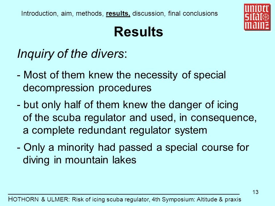13 Introduction, aim, methods, results, discussion, final conclusions _____________________________________________________________ H OTHORN & ULMER: Risk of icing scuba regulator, 4th Symposium: Altitude & praxis Results Inquiry of the divers: - Most of them knew the necessity of special decompression procedures - but only half of them knew the danger of icing of the scuba regulator and used, in consequence, a complete redundant regulator system - Only a minority had passed a special course for diving in mountain lakes