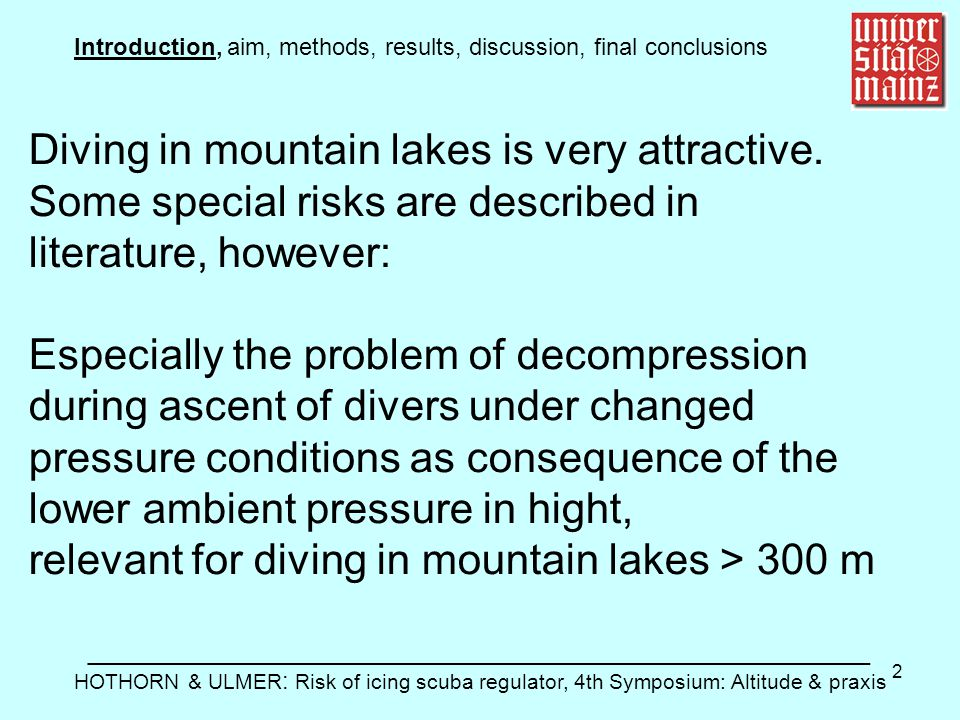 3 Introduction, aim, methods, results, discussion, final conclusions ________________________________________________________ HOTHORN & ULMER: Risk of icing scuba regulator, 4th Symposium: Altitude & praxis An other problem is described rarely: The icing of the scuba regulator by water temperatures < 10 °C.