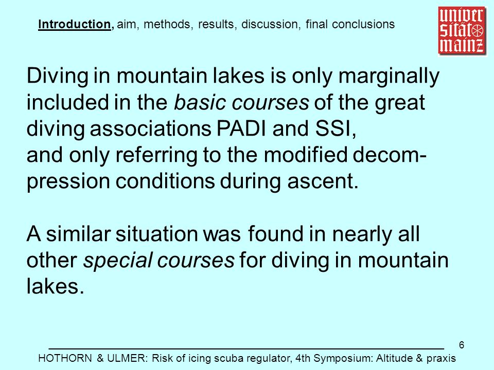 6 Introduction, aim, methods, results, discussion, final conclusions __________________________________________________________ HOTHORN & ULMER: Risk of icing scuba regulator, 4th Symposium: Altitude & praxis Diving in mountain lakes is only marginally included in the basic courses of the great diving associations PADI and SSI, and only referring to the modified decom- pression conditions during ascent.