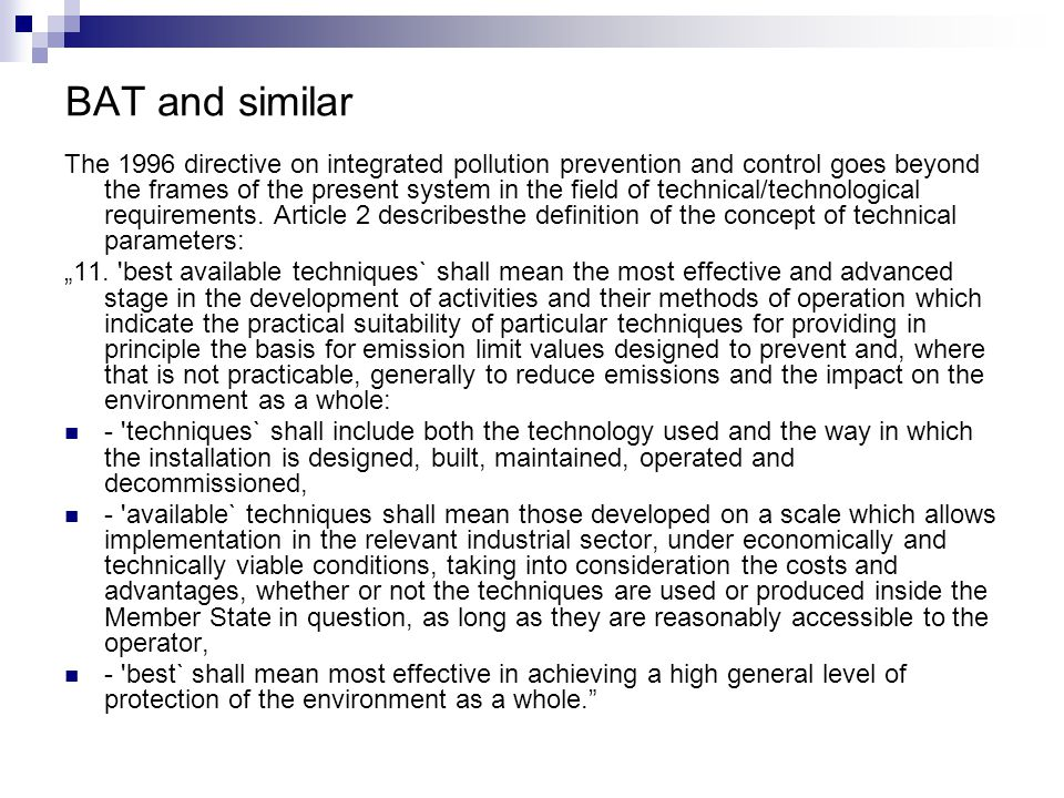 BAT and similar The 1996 directive on integrated pollution prevention and control goes beyond the frames of the present system in the field of technical/technological requirements.