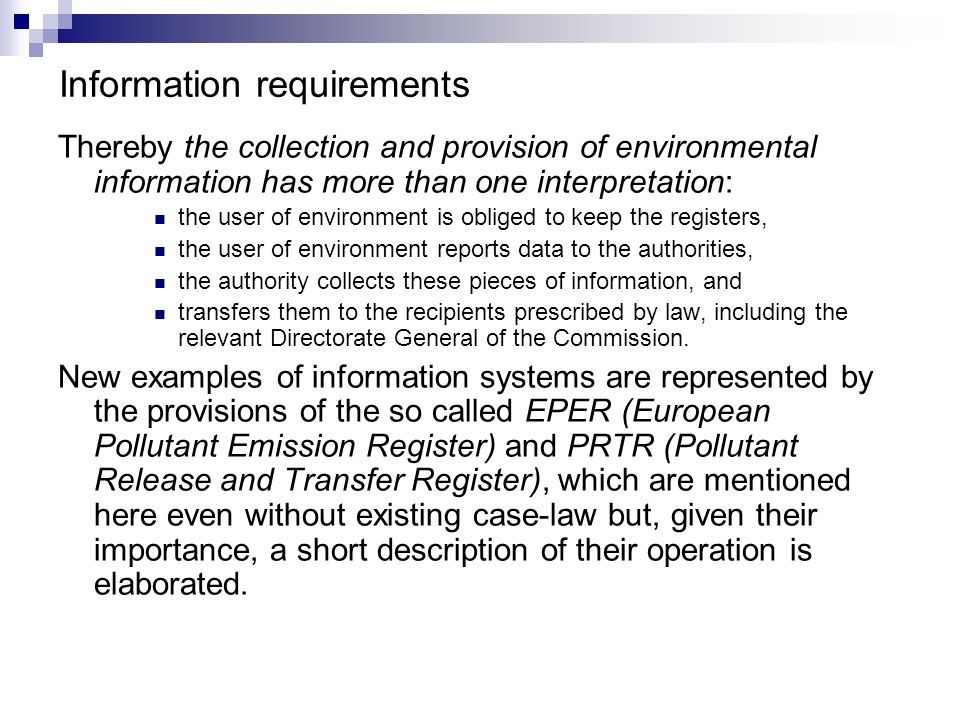 Information requirements Thereby the collection and provision of environmental information has more than one interpretation: the user of environment is obliged to keep the registers, the user of environment reports data to the authorities, the authority collects these pieces of information, and transfers them to the recipients prescribed by law, including the relevant Directorate General of the Commission.