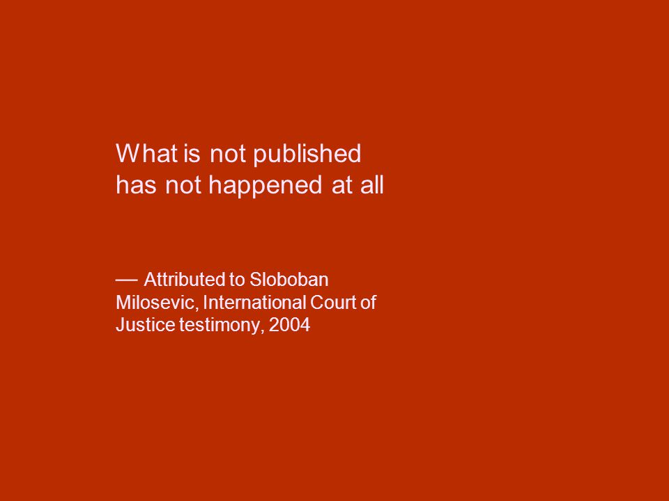 What is not published has not happened at all — Attributed to Sloboban Milosevic, International Court of Justice testimony, 2004