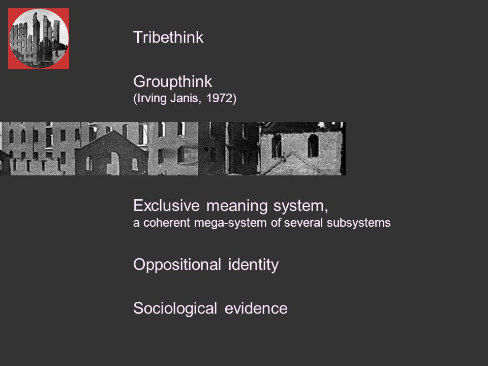  Tribethink  Groupthink (Irving Janis, 1972)  Exclusive meaning system, a coherent mega-system of several subsystems  Oppositional identity  Sociological evidence