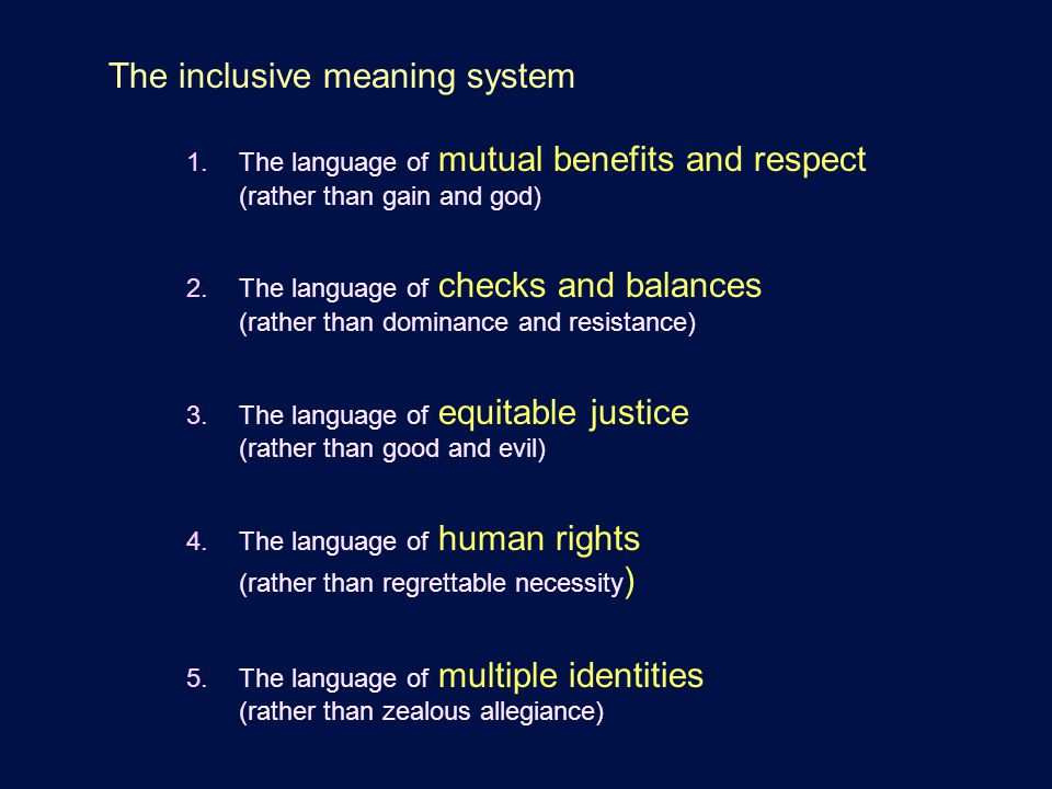 The inclusive meaning system 1.The language of mutual benefits and respect (rather than gain and god) 2.The language of checks and balances (rather than dominance and resistance) 3.The language of equitable justice (rather than good and evil) 4.The language of human rights (rather than regrettable necessity ) 5.The language of multiple identities (rather than zealous allegiance)
