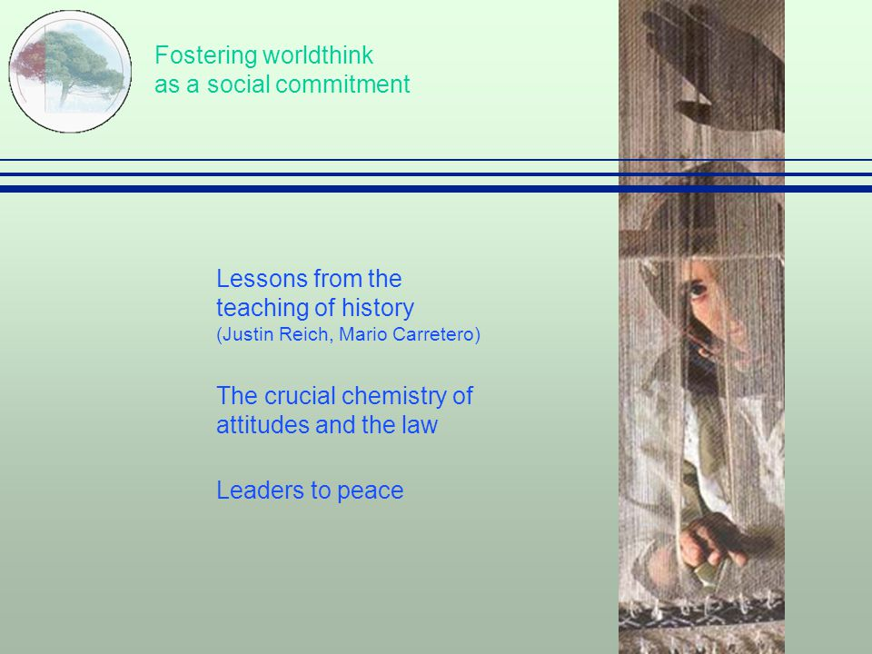 Fostering worldthink as a social commitment  Lessons from the teaching of history (Justin Reich, Mario Carretero)  The crucial chemistry of attitudes and the law  Leaders to peace