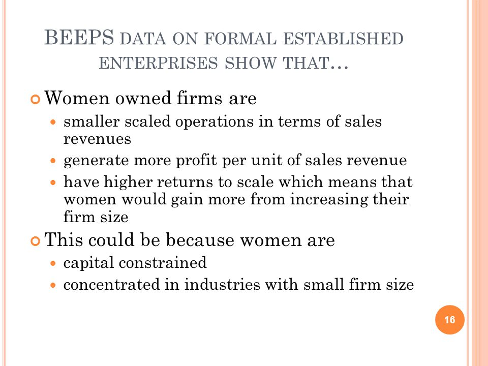 BEEPS DATA ON FORMAL ESTABLISHED ENTERPRISES SHOW THAT … Women owned firms are smaller scaled operations in terms of sales revenues generate more profit per unit of sales revenue have higher returns to scale which means that women would gain more from increasing their firm size This could be because women are capital constrained concentrated in industries with small firm size 16