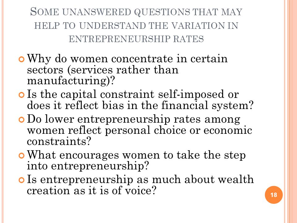 S OME UNANSWERED QUESTIONS THAT MAY HELP TO UNDERSTAND THE VARIATION IN ENTREPRENEURSHIP RATES Why do women concentrate in certain sectors (services rather than manufacturing).