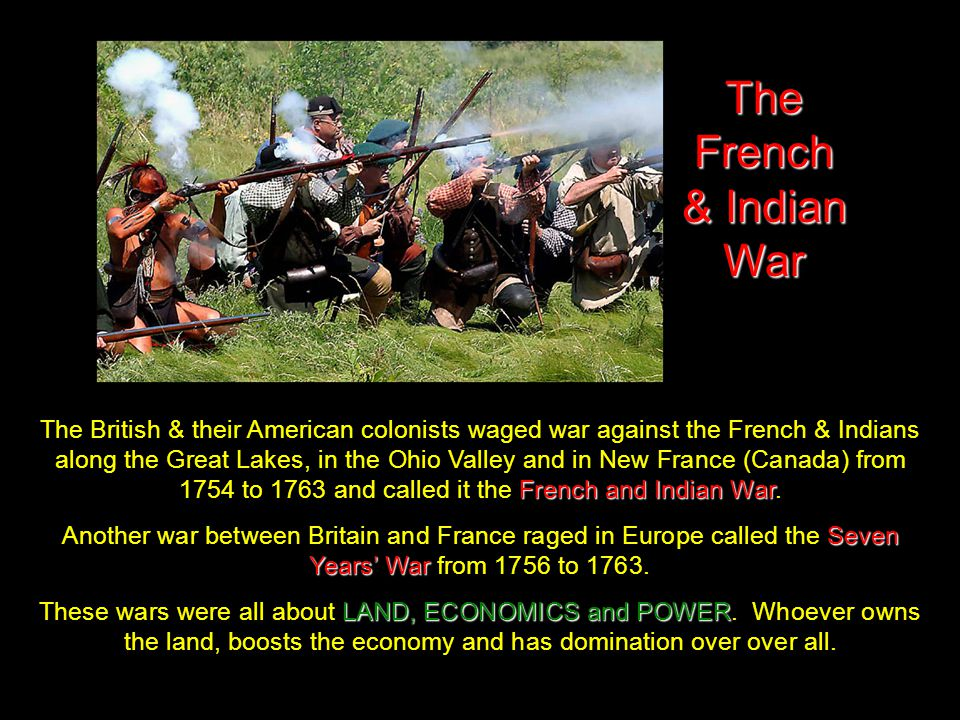 The French & Indian War French and Indian War The British & their American colonists waged war against the French & Indians along the Great Lakes, in the Ohio Valley and in New France (Canada) from 1754 to 1763 and called it the French and Indian War.