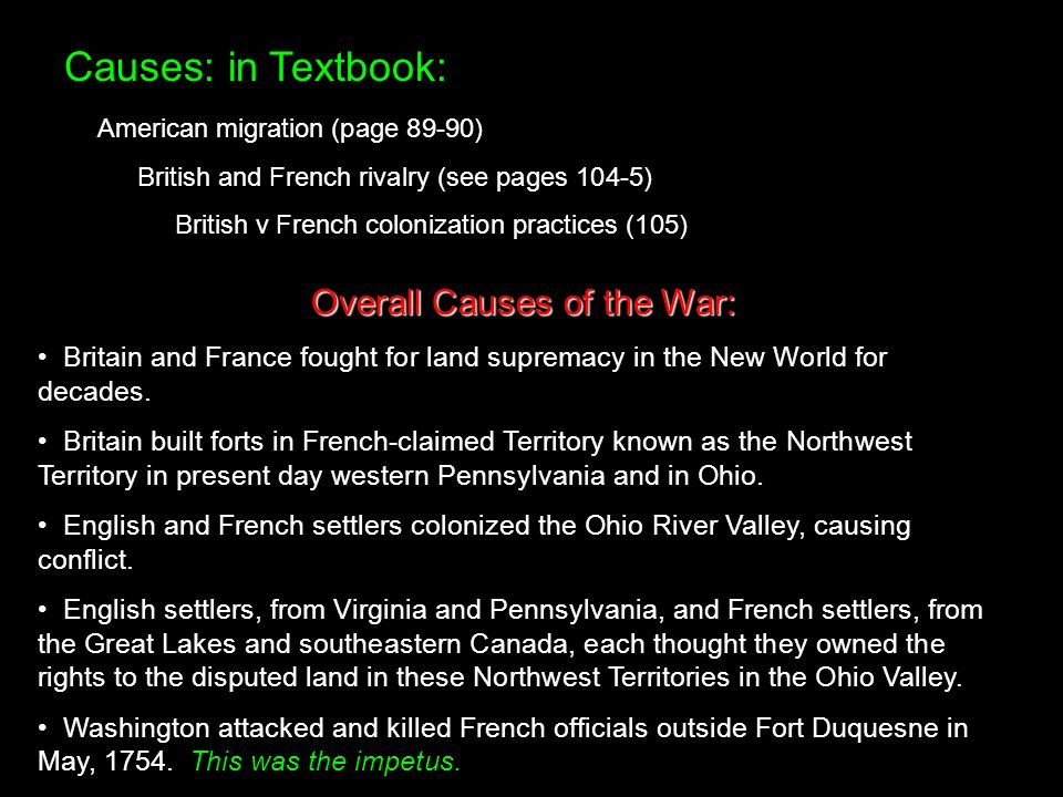 Causes: in Textbook: American migration (page 89-90) British and French rivalry (see pages 104-5) British v French colonization practices (105) Overal