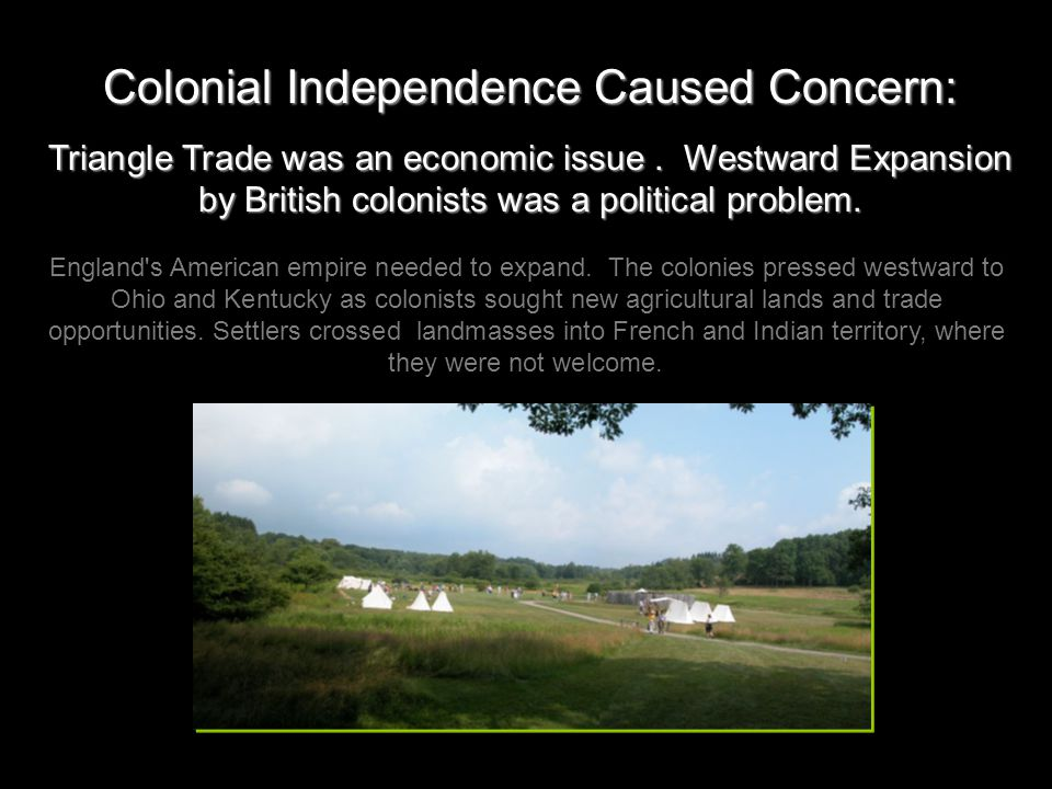 Colonial Independence Caused Concern: Triangle Trade was an economic issue. Westward Expansion by British colonists was a political problem. England's