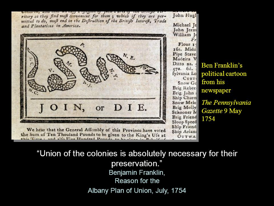 Union of the colonies is absolutely necessary for their preservation. Benjamin Franklin, Reason for the Albany Plan of Union, July, 1754 Union of the colonies is absolutely necessary for their preservation. Benjamin Franklin, Reason for the Albany Plan of Union, July, 1754 Ben Franklin's political cartoon from his newspaper The Pennsylvania Gazette 9 May 1754