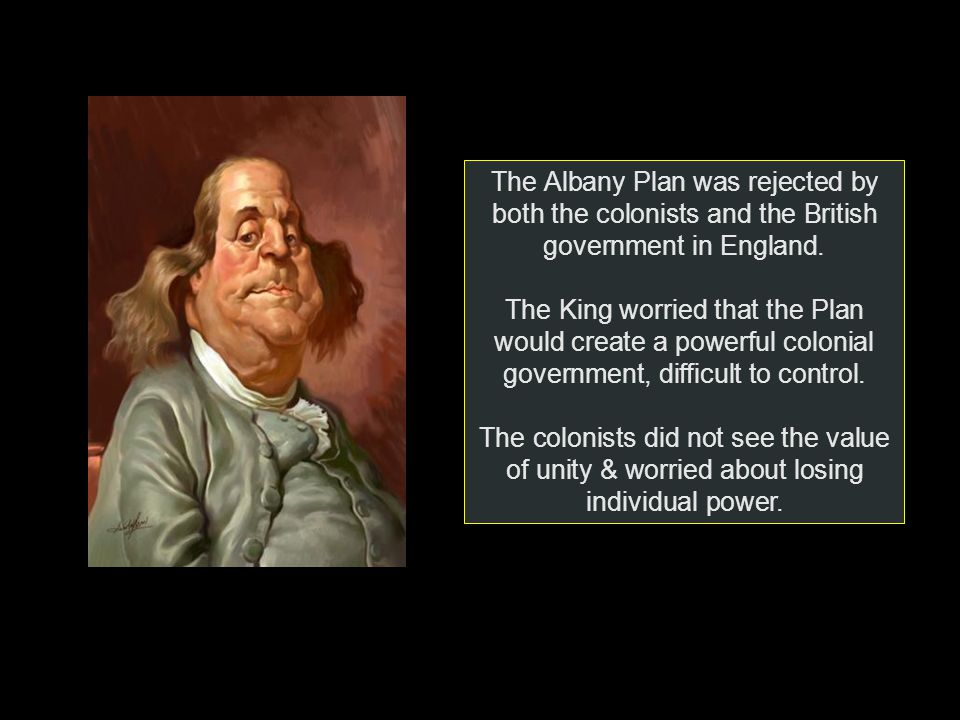 The Albany Plan was rejected by both the colonists and the British government in England.