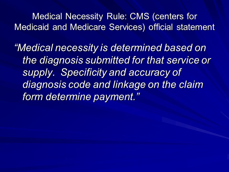 Medical Necessity Rule: CMS (centers for Medicaid and Medicare Services) official statement Medical necessity is determined based on the diagnosis submitted for that service or supply.