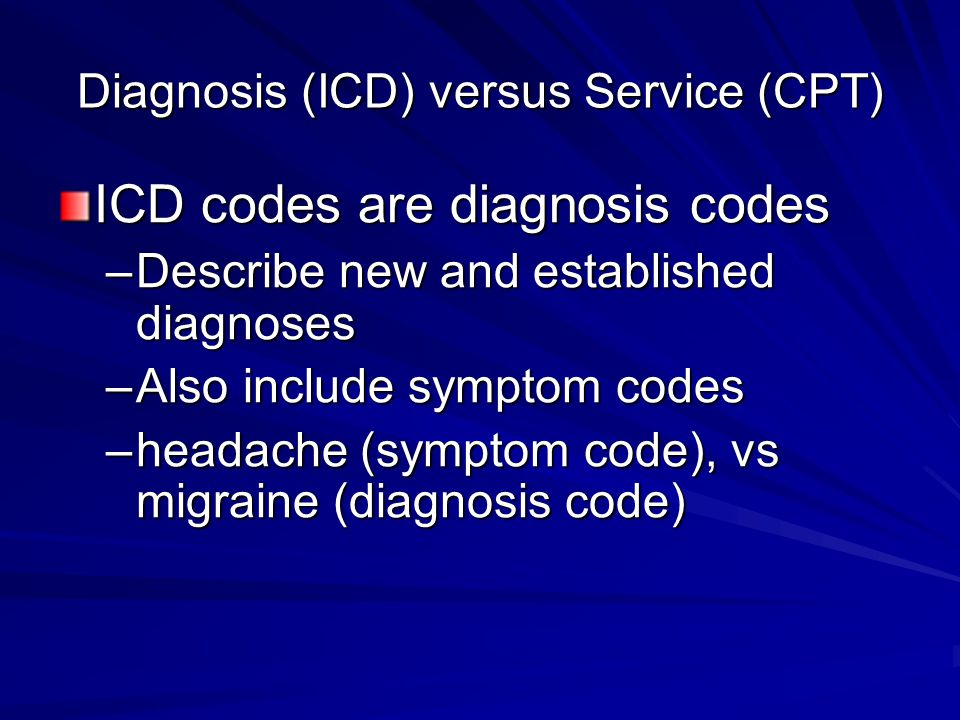 Diagnosis (ICD) versus Service (CPT) ICD codes are diagnosis codes –Describe new and established diagnoses –Also include symptom codes –headache (symptom code), vs migraine (diagnosis code)