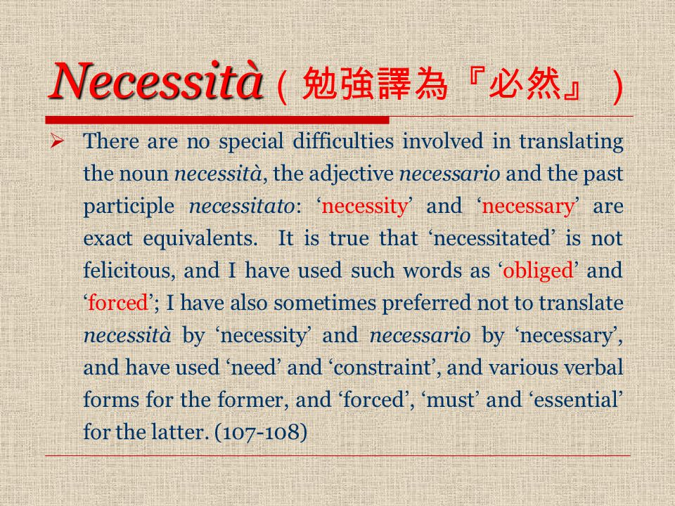Necessità Necessità (勉強譯為『必然』)  There are no special difficulties involved in translating the noun necessità, the adjective necessario and the past participle necessitato: 'necessity' and 'necessary' are exact equivalents.