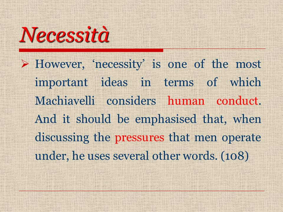 Necessità  However, 'necessity' is one of the most important ideas in terms of which Machiavelli considers human conduct.