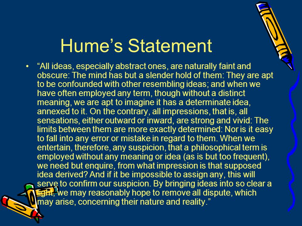 Hume's Statement All ideas, especially abstract ones, are naturally faint and obscure: The mind has but a slender hold of them: They are apt to be confounded with other resembling ideas; and when we have often employed any term, though without a distinct meaning, we are apt to imagine it has a determinate idea, annexed to it.