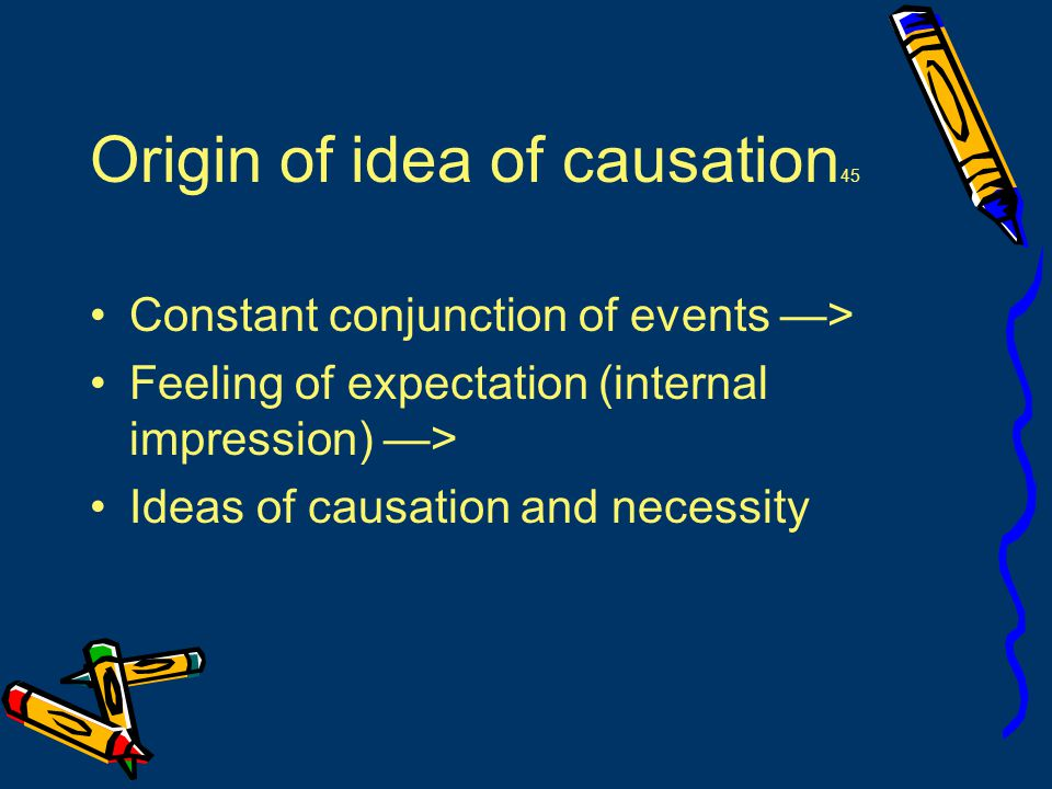 Origin of idea of causation 45 Constant conjunction of events —> Feeling of expectation (internal impression) —> Ideas of causation and necessity