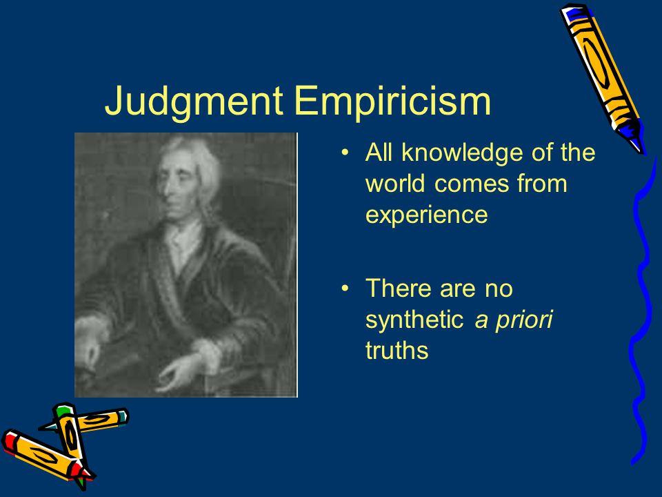 Judgment Empiricism All knowledge of the world comes from experience There are no synthetic a priori truths