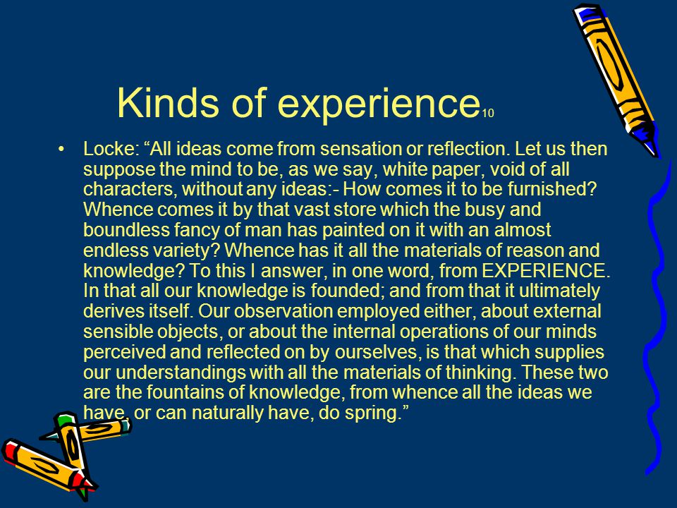 Kinds of experience 10 Locke: All ideas come from sensation or reflection.