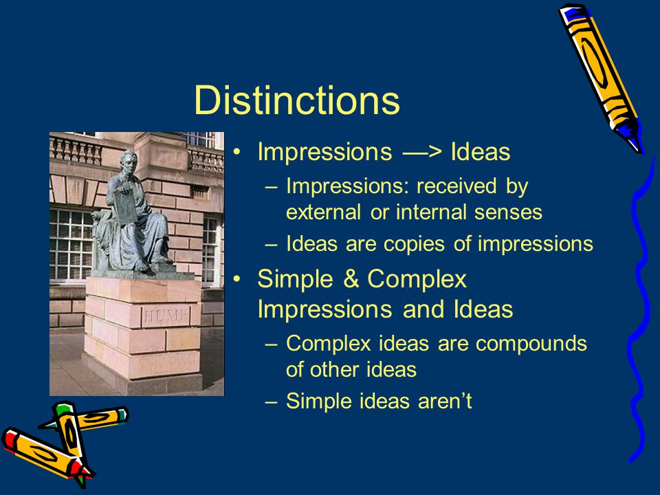 Simple Ideas Simple ideas –come from simple impressions –Represent them exactly Hume: all our simple ideas in their first appearance are deriv d from simple impressions, which are correspondent to them, and which they exactly represent.