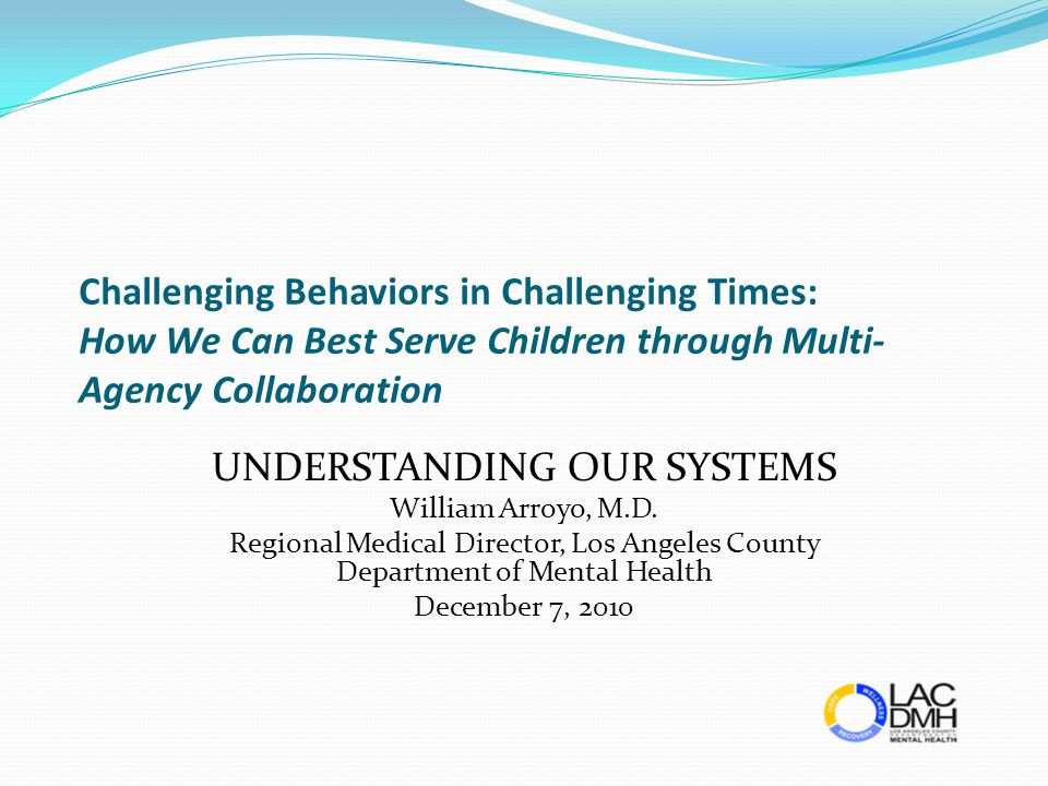 Challenging Behaviors in Challenging Times: How We Can Best Serve Children through Multi- Agency Collaboration UNDERSTANDING OUR SYSTEMS William Arroy