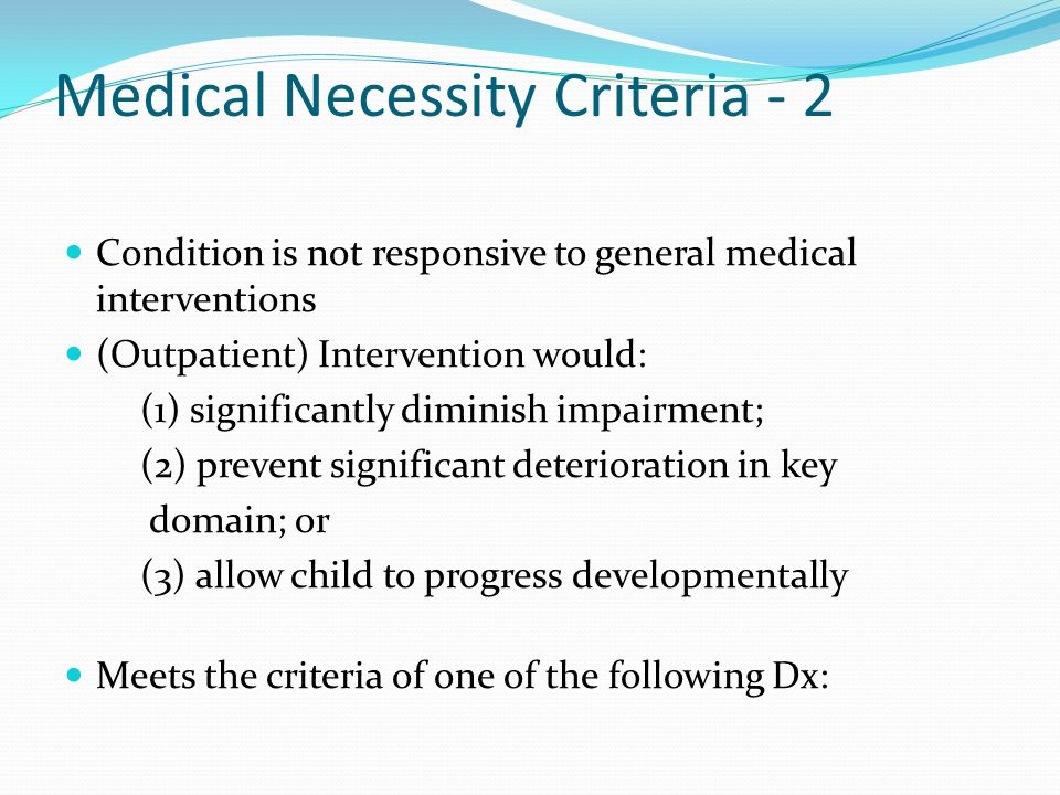 Medical Necessity Criteria - 2 Condition is not responsive to general medical interventions (Outpatient) Intervention would: (1) significantly diminis