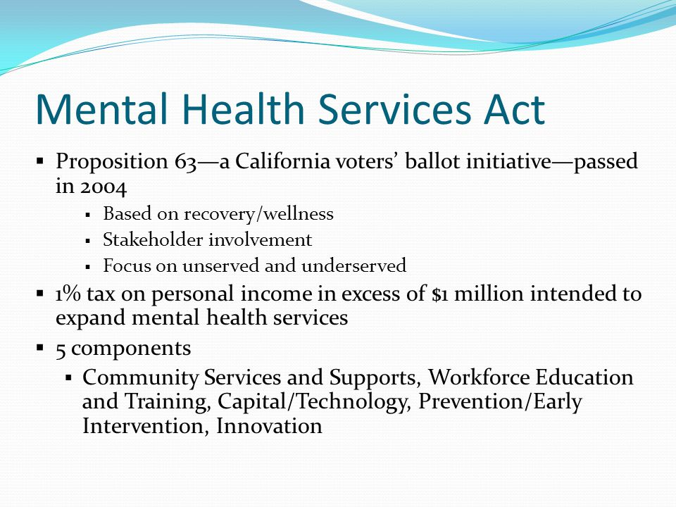 Mental Health Services Act  Proposition 63—a California voters' ballot initiative—passed in 2004  Based on recovery/wellness  Stakeholder involveme