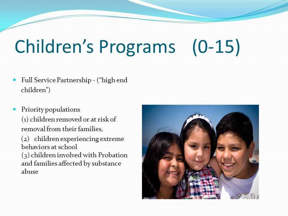 "Children's Programs (0-15) Full Service Partnership - (""high end children"") Priority populations (1) children removed or at risk of removal from their"