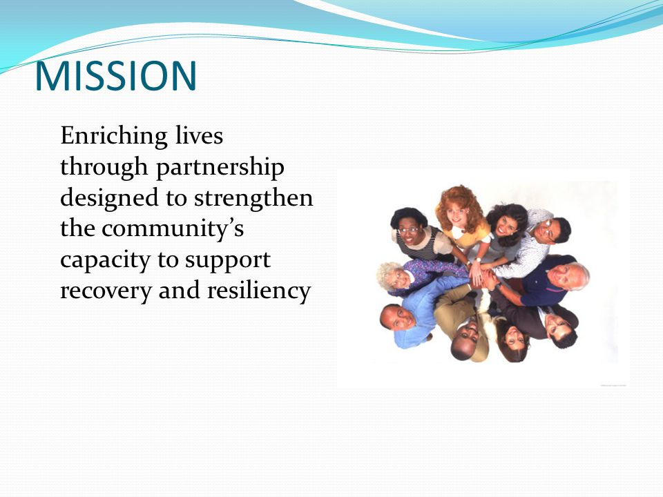 MISSION Enriching lives through partnership designed to strengthen the community's capacity to support recovery and resiliency