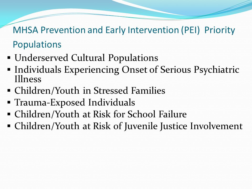 MHSA Prevention and Early Intervention (PEI) Priority Populations  Underserved Cultural Populations  Individuals Experiencing Onset of Serious Psych