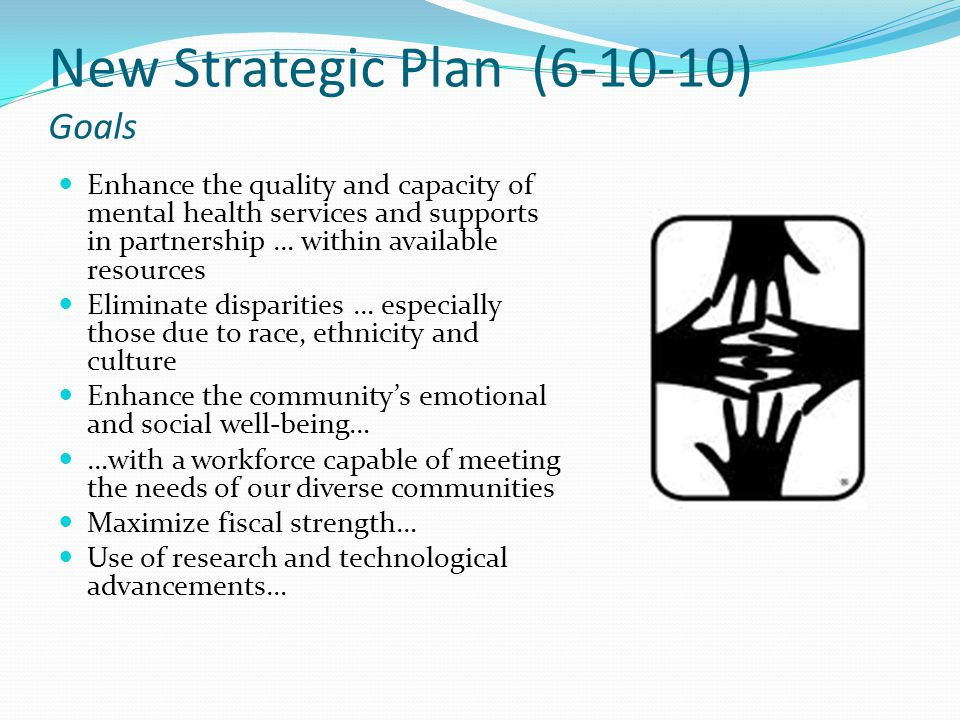 New Strategic Plan (6-10-10) Goals Enhance the quality and capacity of mental health services and supports in partnership … within available resources