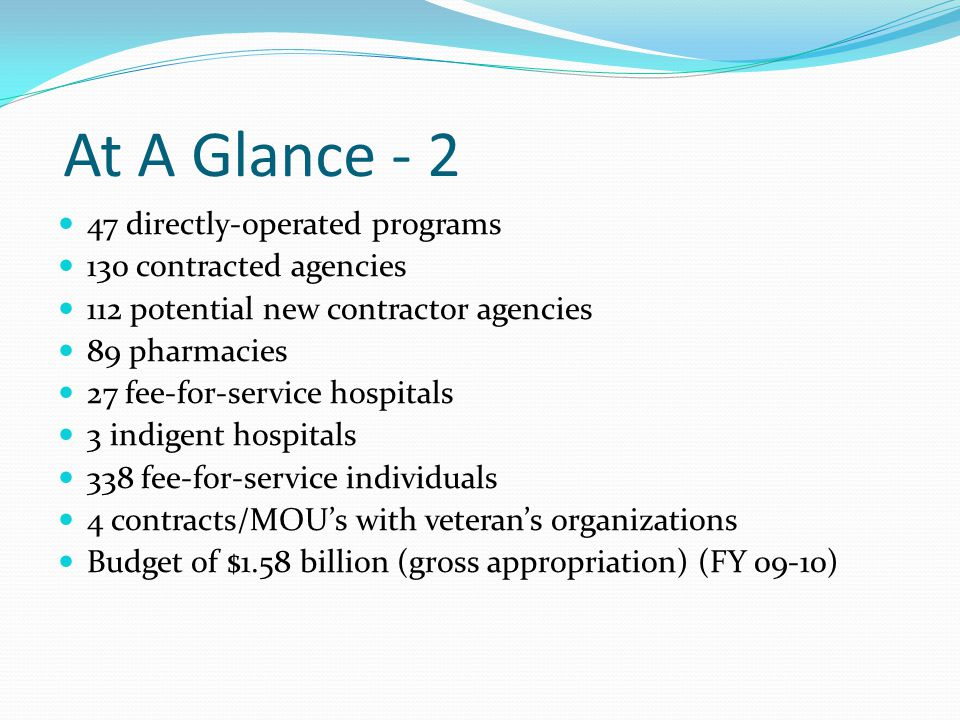 At A Glance - 2 47 directly-operated programs 130 contracted agencies 112 potential new contractor agencies 89 pharmacies 27 fee-for-service hospitals