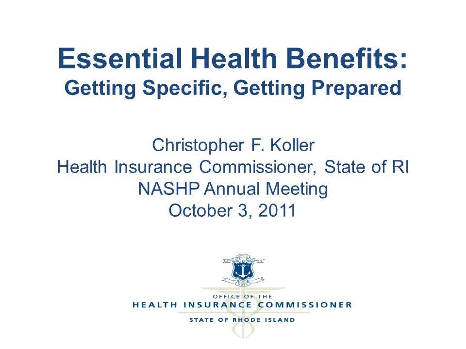 Essential Health Benefits: Getting Specific, Getting Prepared Christopher F. Koller Health Insurance Commissioner, State of RI NASHP Annual Meeting Oc