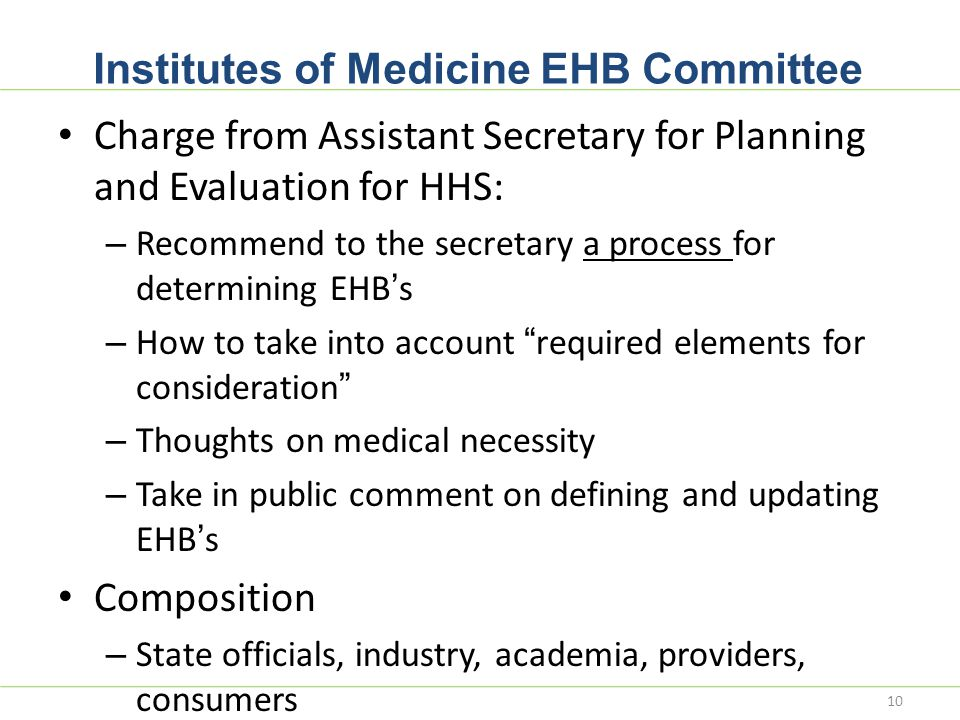Institutes of Medicine EHB Committee Charge from Assistant Secretary for Planning and Evaluation for HHS: – Recommend to the secretary a process for determining EHB's – How to take into account required elements for consideration – Thoughts on medical necessity – Take in public comment on defining and updating EHB's Composition – State officials, industry, academia, providers, consumers 10