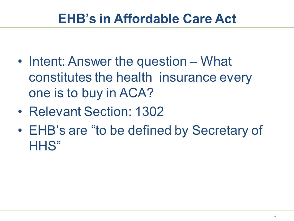EHB's in Affordable Care Act Intent: Answer the question – What constitutes the health insurance every one is to buy in ACA? Relevant Section: 1302 EH