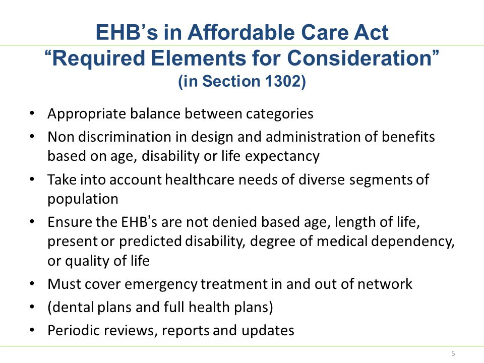 "EHB's in Affordable Care Act ""Required Elements for Consideration"" (in Section 1302) Appropriate balance between categories Non discrimination in desi"