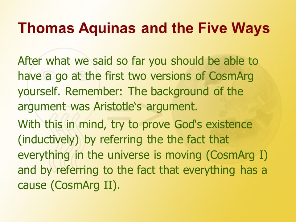 Thomas Aquinas and the Five Ways After what we said so far you should be able to have a go at the first two versions of CosmArg yourself. Remember: Th