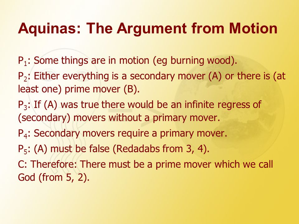 Aquinas: The Argument from Motion P 1 : Some things are in motion (eg burning wood). P 2 : Either everything is a secondary mover (A) or there is (at