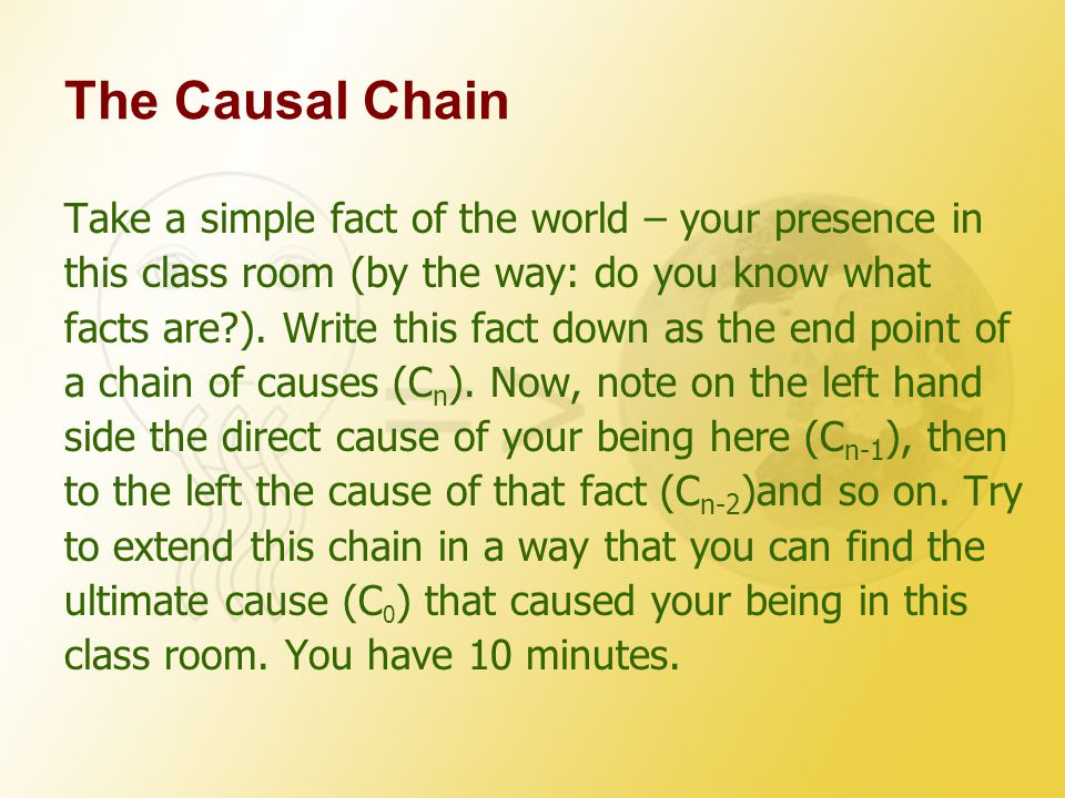 The Causal Chain Take a simple fact of the world – your presence in this class room (by the way: do you know what facts are?).