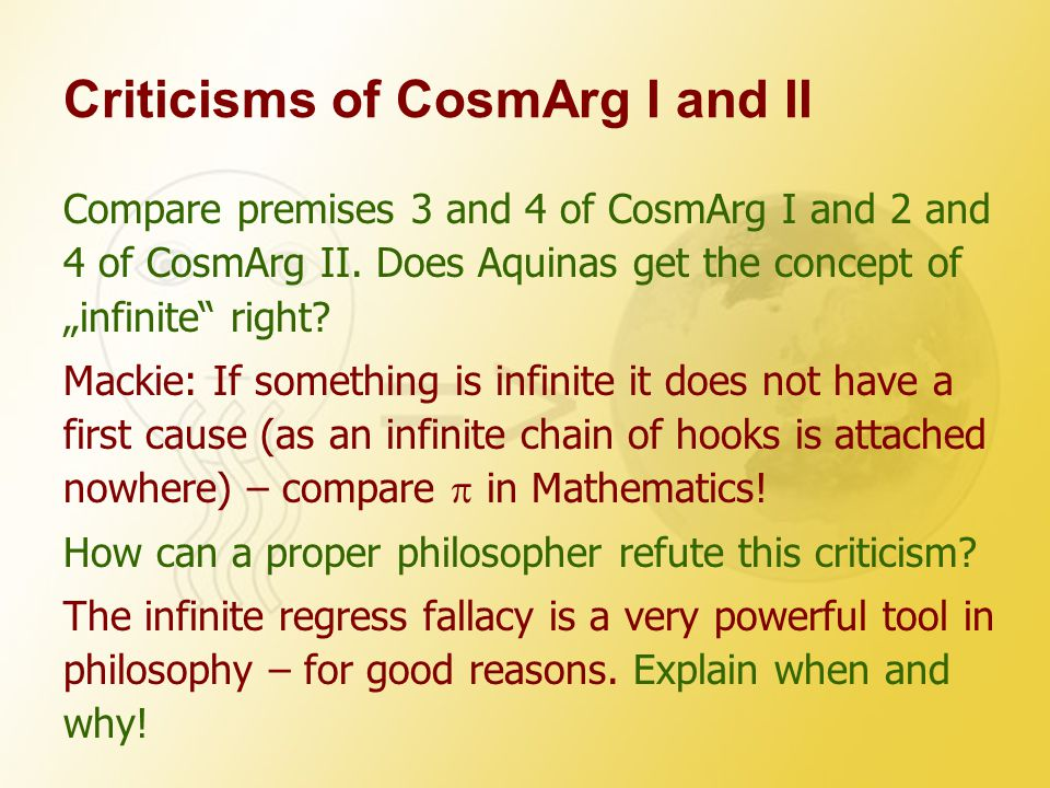 """Criticisms of CosmArg I and II Compare premises 3 and 4 of CosmArg I and 2 and 4 of CosmArg II. Does Aquinas get the concept of """"infinite"""" right? Mack"""