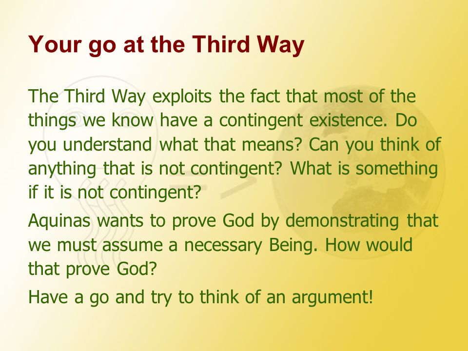 Your go at the Third Way The Third Way exploits the fact that most of the things we know have a contingent existence.