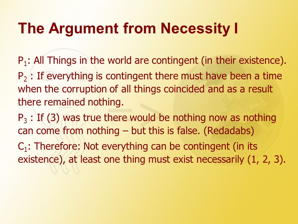 The Argument from Necessity I P 1 : All Things in the world are contingent (in their existence). P 2 : If everything is contingent there must have bee