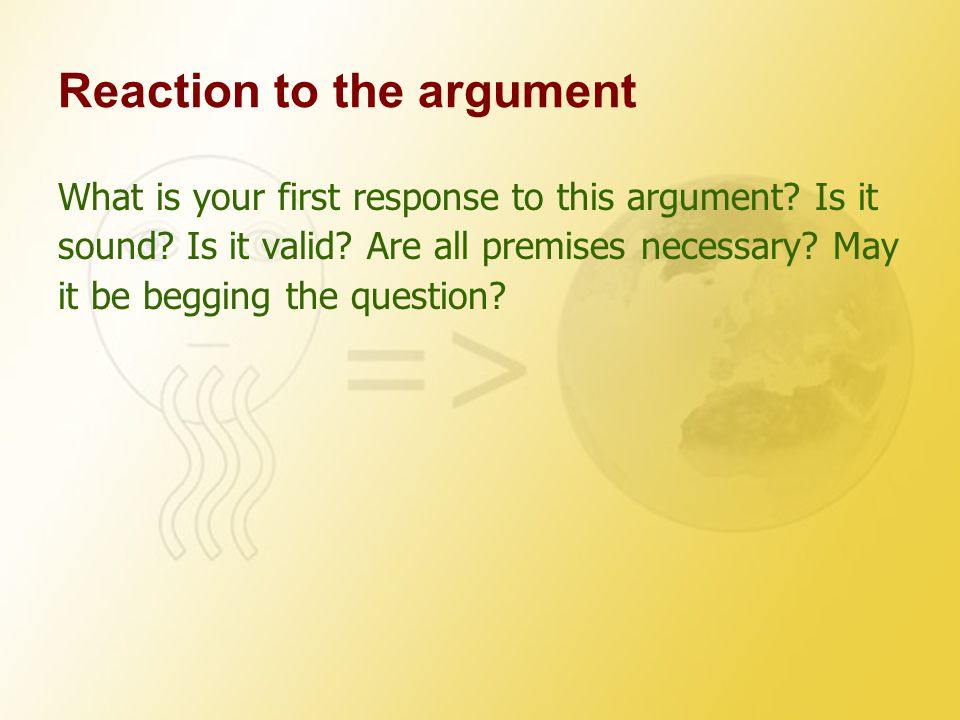 Reaction to the argument What is your first response to this argument.