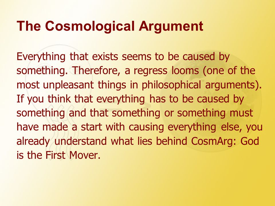 The Cosmological Argument Everything that exists seems to be caused by something. Therefore, a regress looms (one of the most unpleasant things in phi