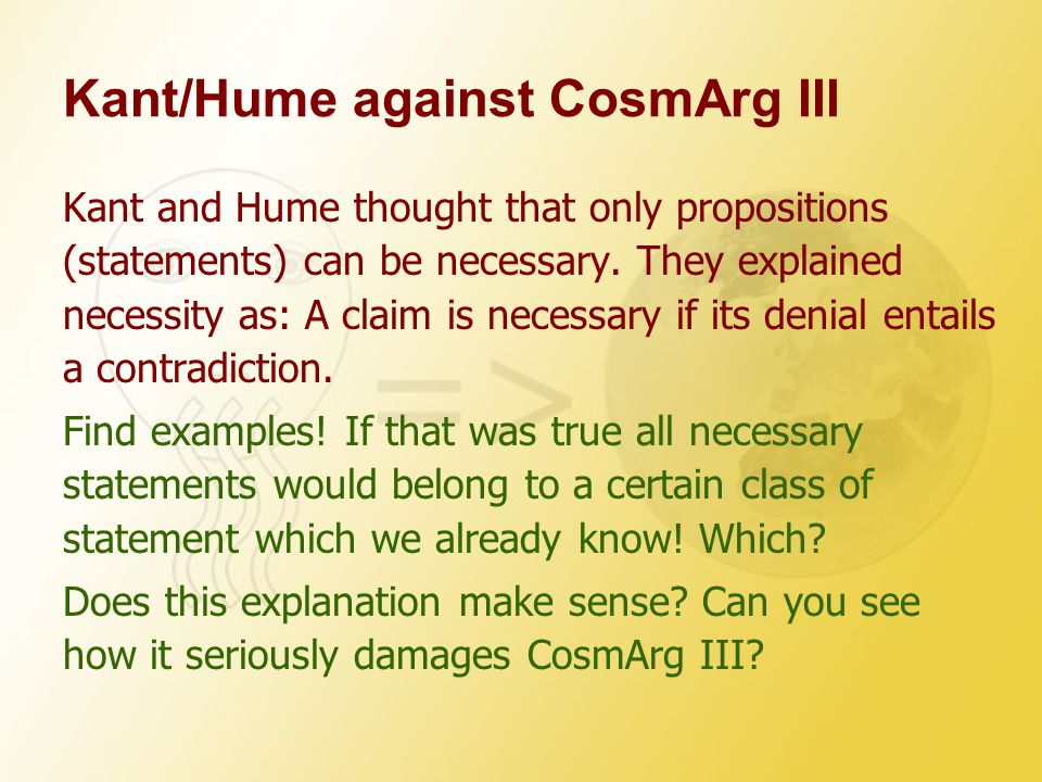 Kant/Hume against CosmArg III Kant and Hume thought that only propositions (statements) can be necessary. They explained necessity as: A claim is nece