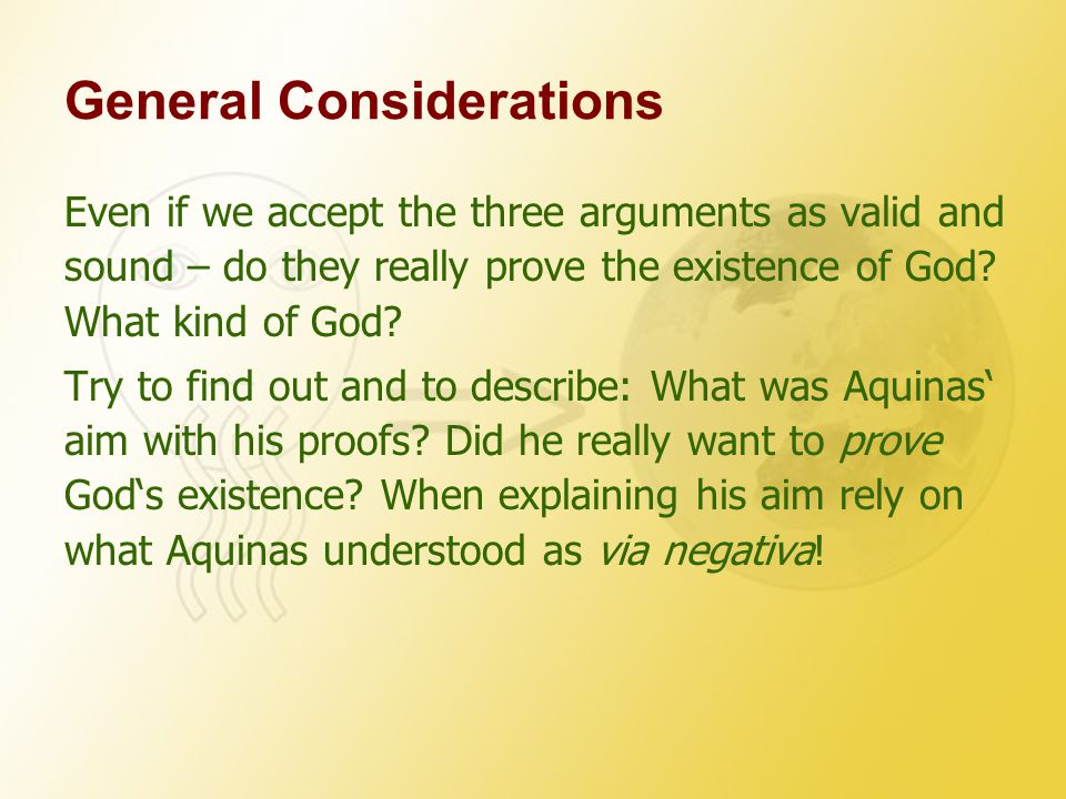 General Considerations Even if we accept the three arguments as valid and sound – do they really prove the existence of God.