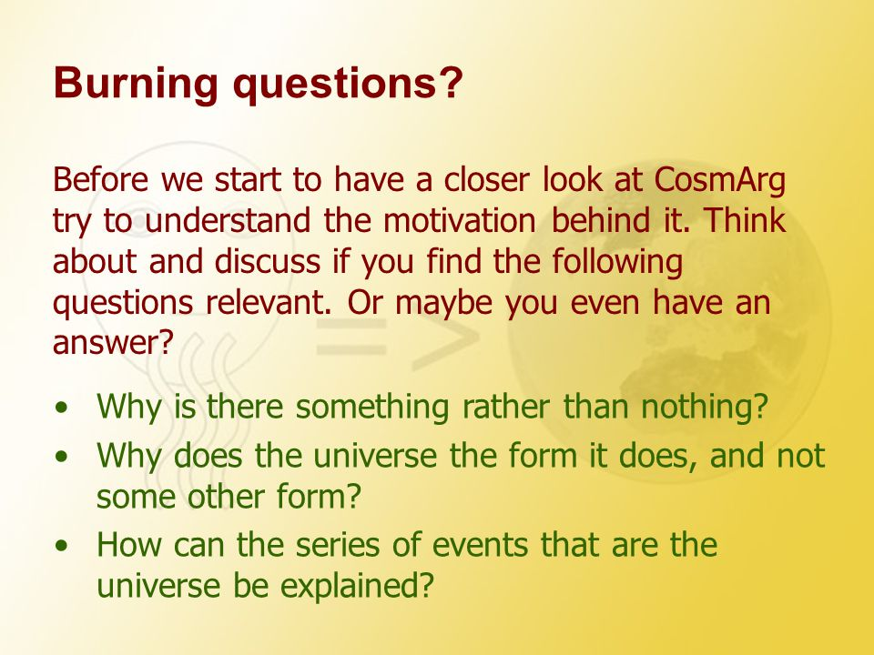 Burning questions? Before we start to have a closer look at CosmArg try to understand the motivation behind it. Think about and discuss if you find th