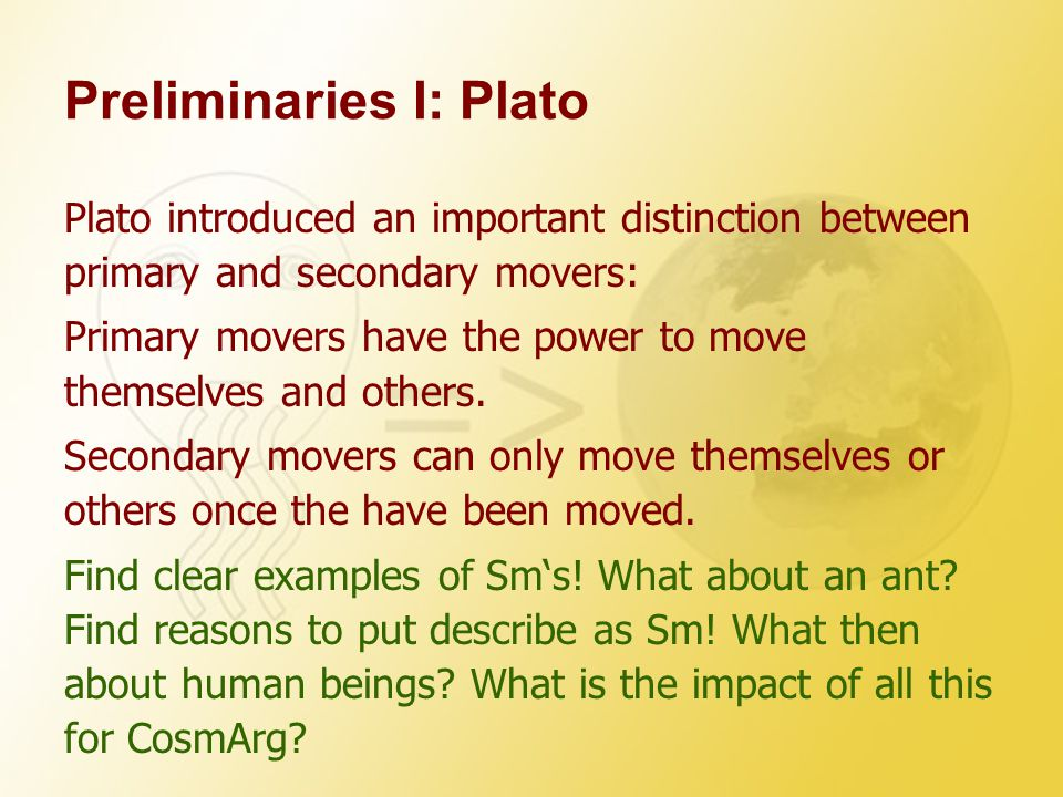 Preliminaries I: Plato Plato introduced an important distinction between primary and secondary movers: Primary movers have the power to move themselves and others.